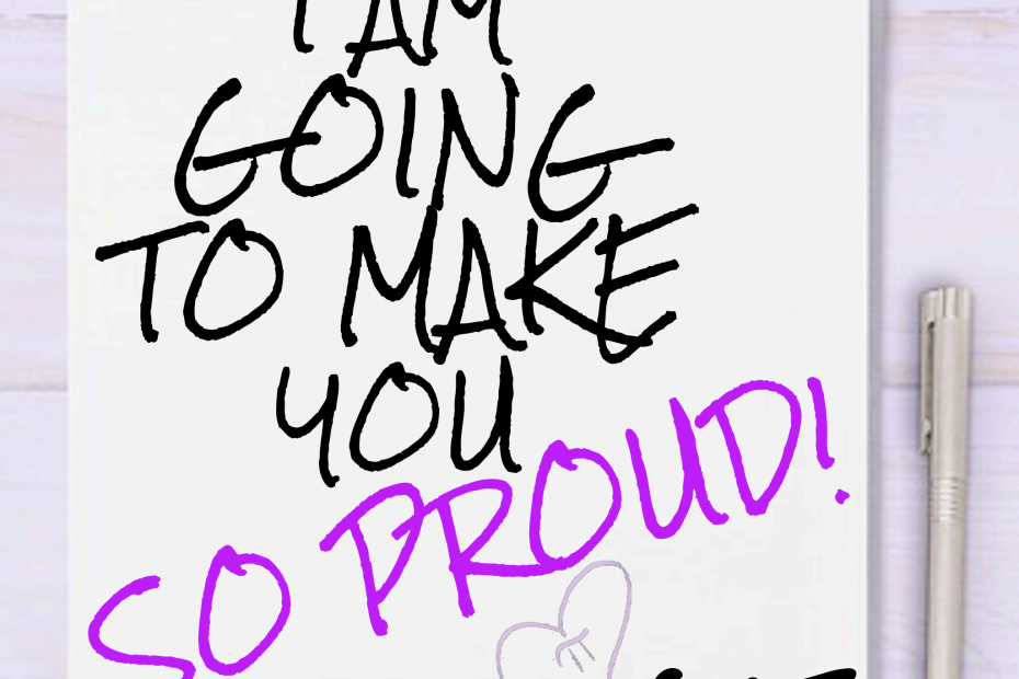 i am going to make you so proud! - Self