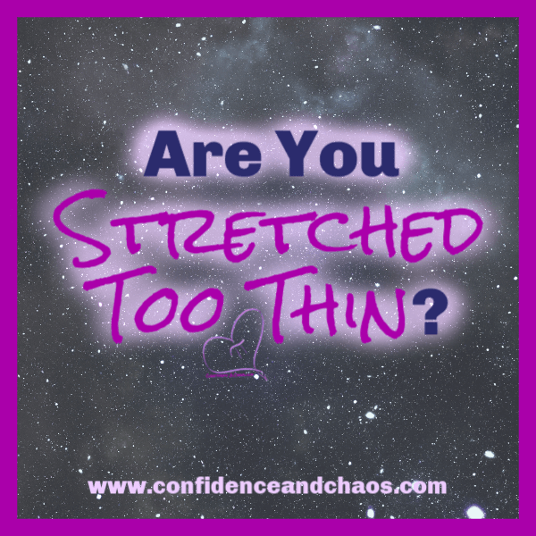 stretched too thin, worn out, over committed, prioritizing, how to prioritize, embrace chaos